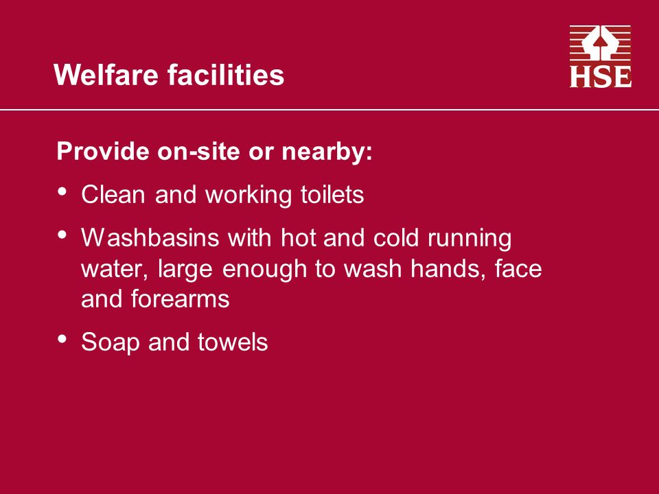 Welfare facilities Provide on-site or nearby: Clean and working toilets Washbasins with hot and cold running water, large enough to wash hands, face and forearms Soap and towels