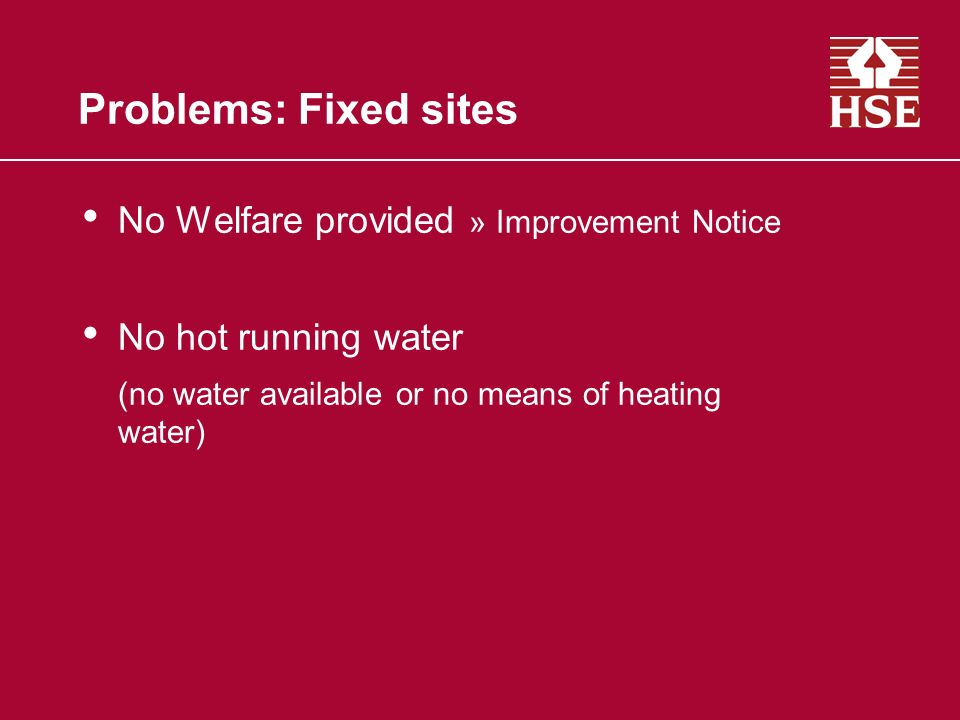 Problems: Fixed sites No Welfare provided » Improvement Notice No hot running water (no water available or no means of heating water)