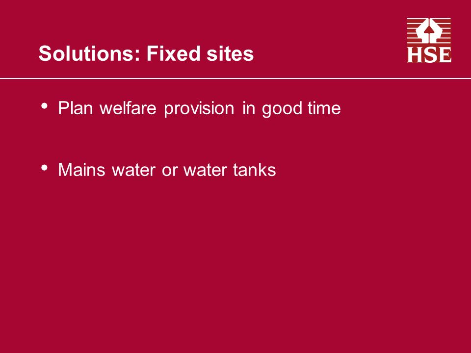Solutions: Fixed sites Plan welfare provision in good time Mains water or water tanks