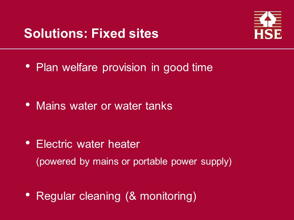 Solutions: Fixed sites Plan welfare provision in good time Mains water or water tanks Electric water heater (powered by mains or portable power supply) Regular cleaning (& monitoring)