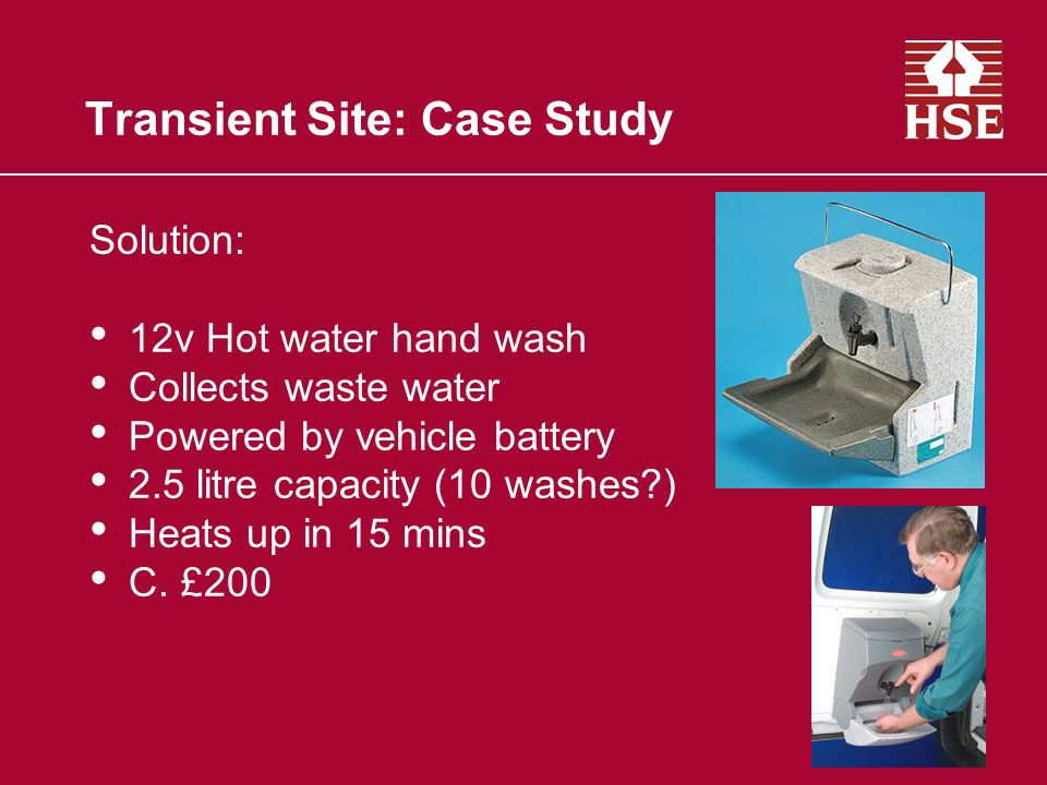 Transient Site: Case Study Solution: 12v Hot water hand wash Collects waste water Powered by vehicle battery 2.5 litre capacity (10 washes?) Heats up in 15 mins C.
