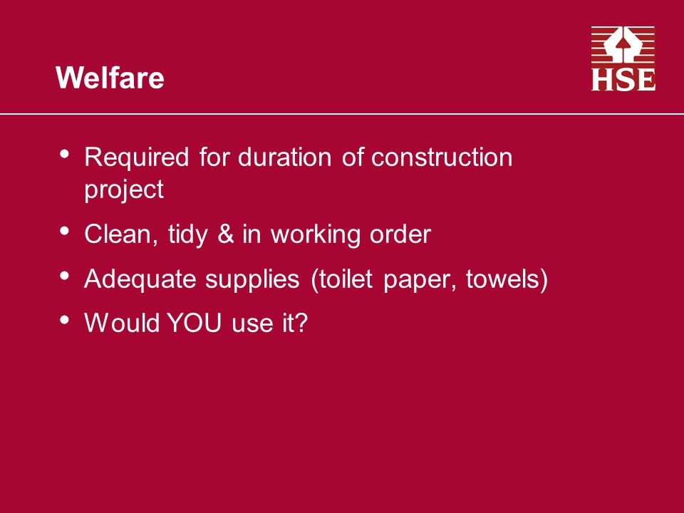 Welfare Required for duration of construction project Clean, tidy & in working order Adequate supplies (toilet paper, towels) Would YOU use it