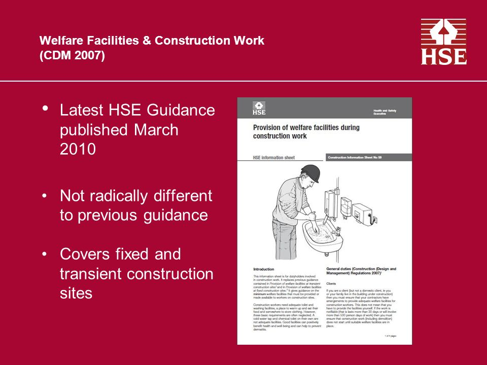 Welfare Facilities & Construction Work (CDM 2007) Latest HSE Guidance published March 2010 Not radically different to previous guidance Covers fixed and transient construction sites