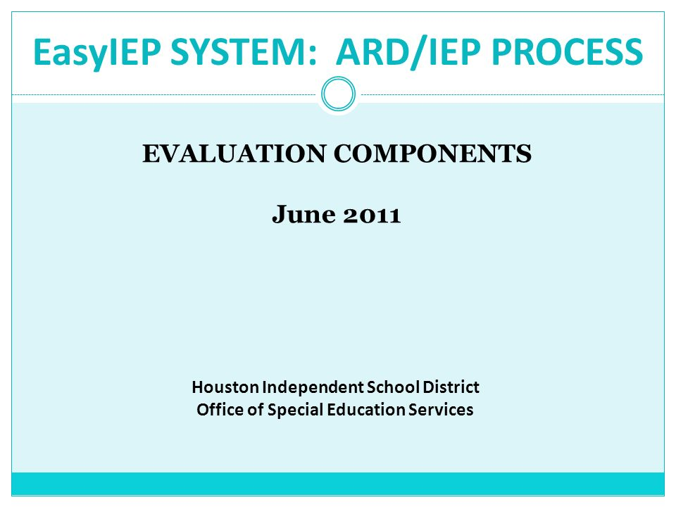 EasyIEP SYSTEM: ARD/IEP PROCESS EVALUATION COMPONENTS June 2011 Houston Independent School District Office of Special Education Services