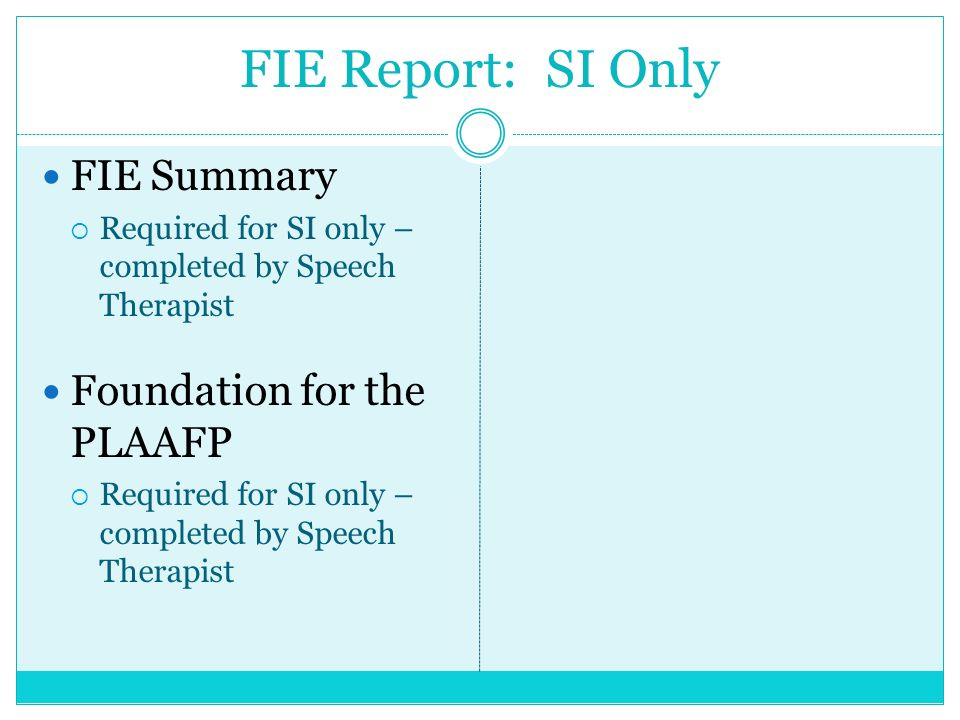 FIE Report: SI Only FIE Summary Required for SI only – completed by Speech Therapist Foundation for the PLAAFP Required for SI only – completed by Spe