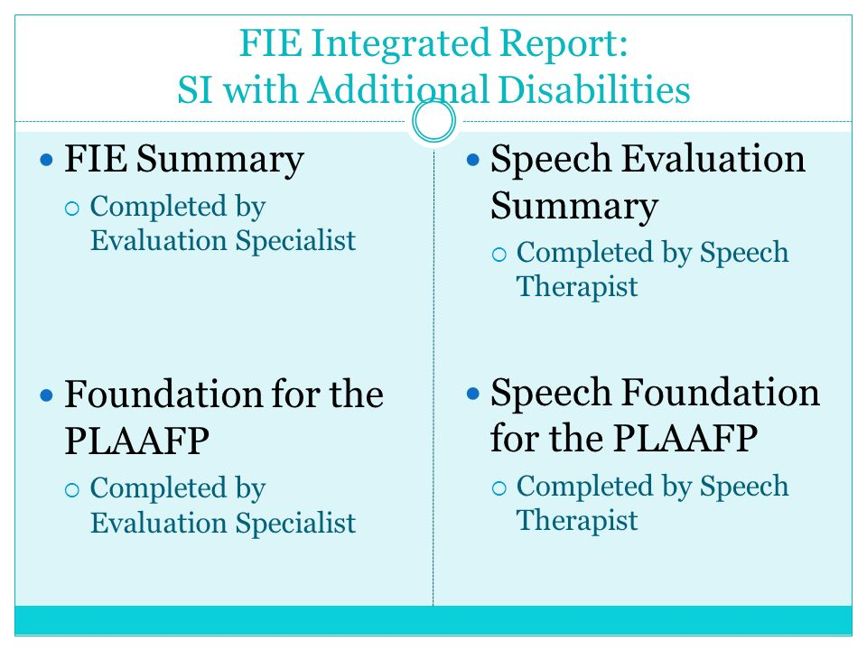 FIE Integrated Report: SI with Additional Disabilities FIE Summary Completed by Evaluation Specialist Foundation for the PLAAFP Completed by Evaluatio