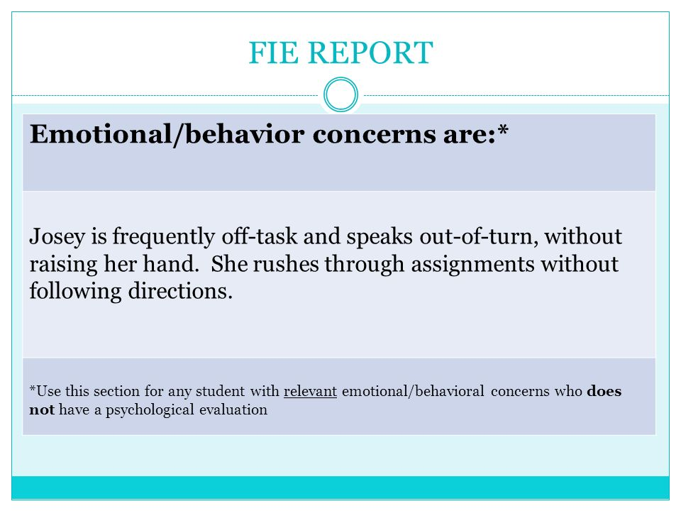 FIE REPORT Emotional/behavior concerns are:* Josey is frequently off-task and speaks out-of-turn, without raising her hand. She rushes through assignm