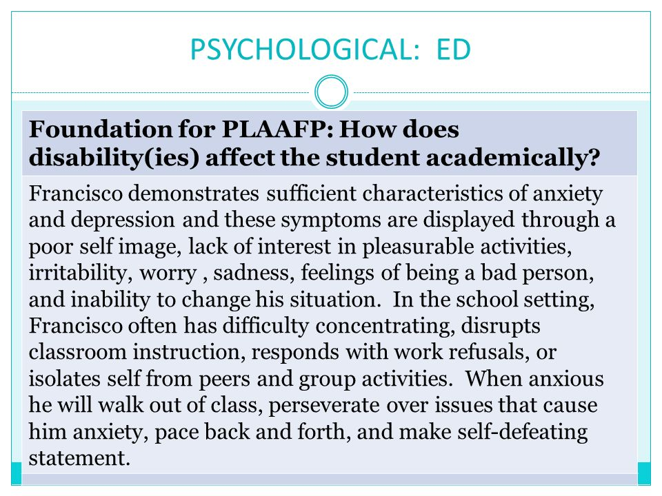 PSYCHOLOGICAL: ED Foundation for PLAAFP: How does disability(ies) affect the student academically? Francisco demonstrates sufficient characteristics o