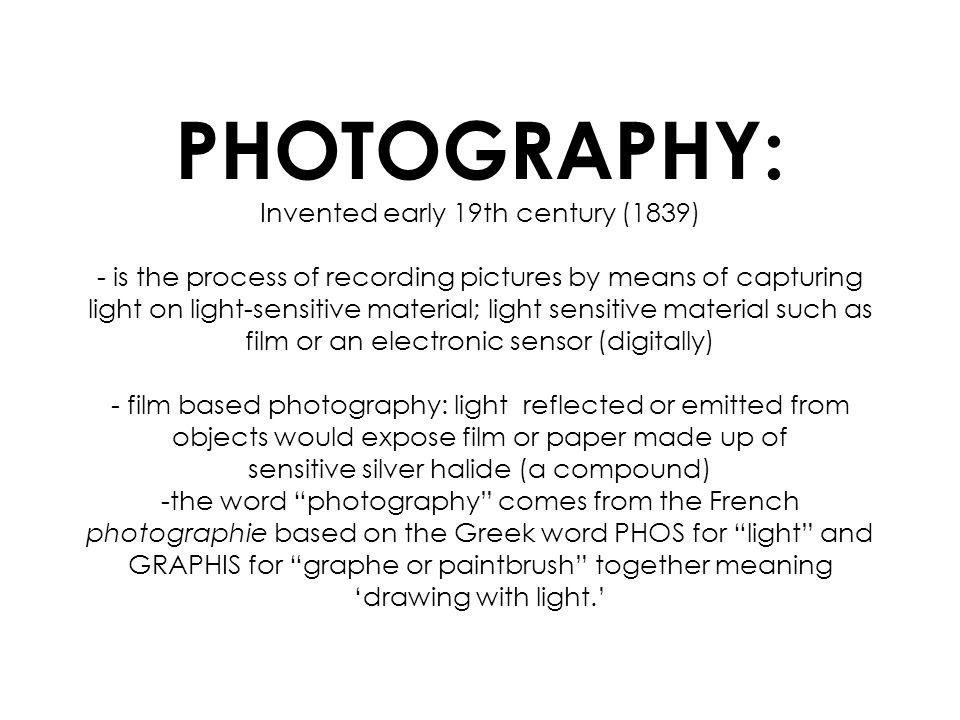 PHOTOGRAPHY: Invented early 19th century (1839) - is the process of recording pictures by means of capturing light on light-sensitive material; light sensitive material such as film or an electronic sensor (digitally) - film based photography: light reflected or emitted from objects would expose film or paper made up of sensitive silver halide (a compound) -the word photography comes from the French photographie based on the Greek word PHOS for light and GRAPHIS for graphe or paintbrush together meaning drawing with light.