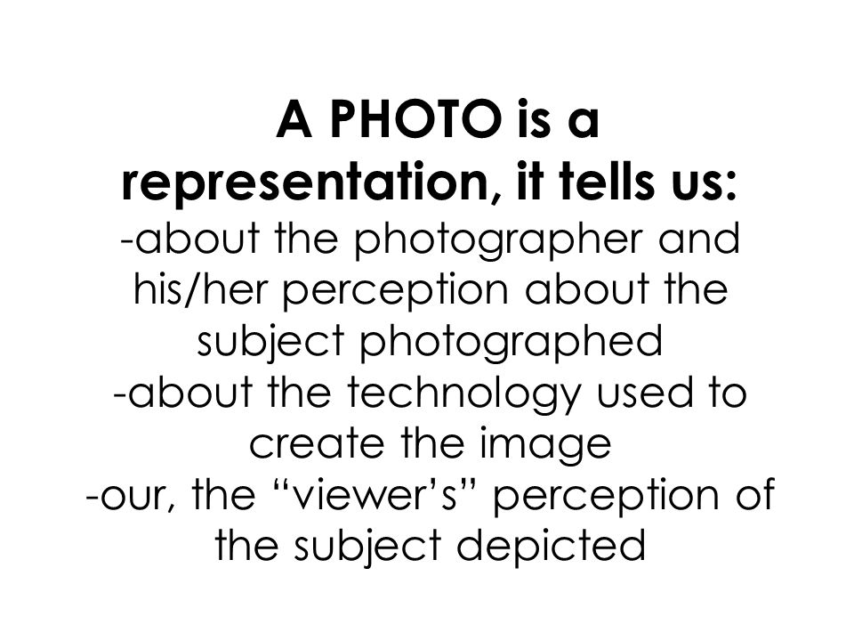 A PHOTO is a representation, it tells us: -about the photographer and his/her perception about the subject photographed -about the technology used to create the image -our, the viewers perception of the subject depicted