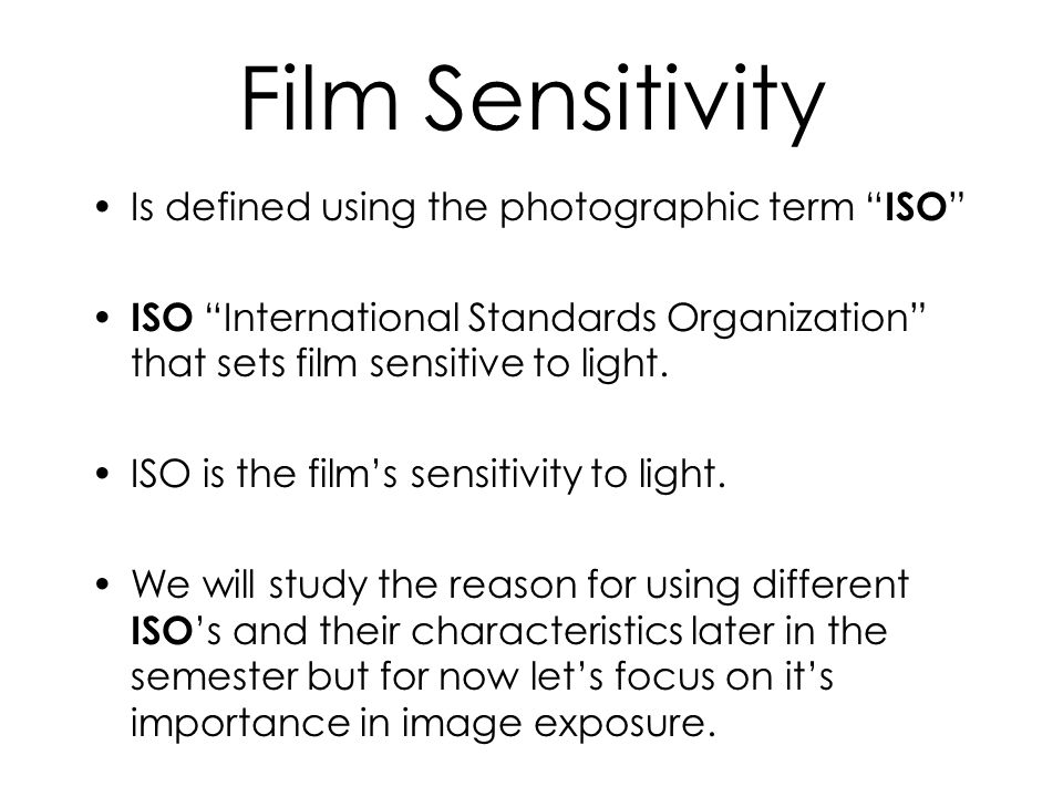 Film Sensitivity Is defined using the photographic term ISO ISO International Standards Organization that sets film sensitive to light.
