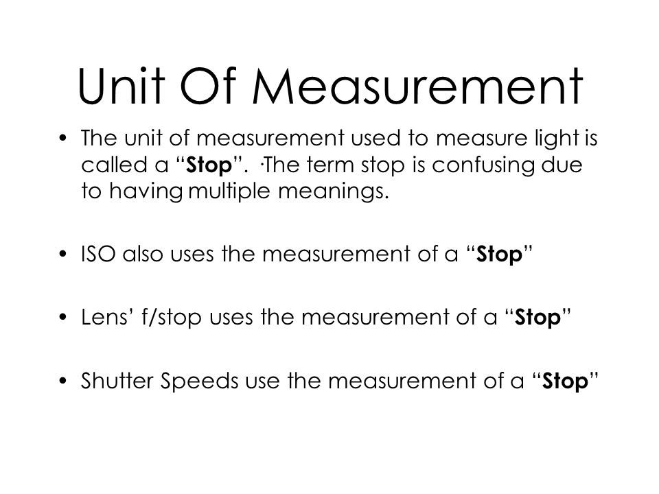 Unit Of Measurement The unit of measurement used to measure light is called a Stop. ·The term stop is confusing due to having multiple meanings. ISO a