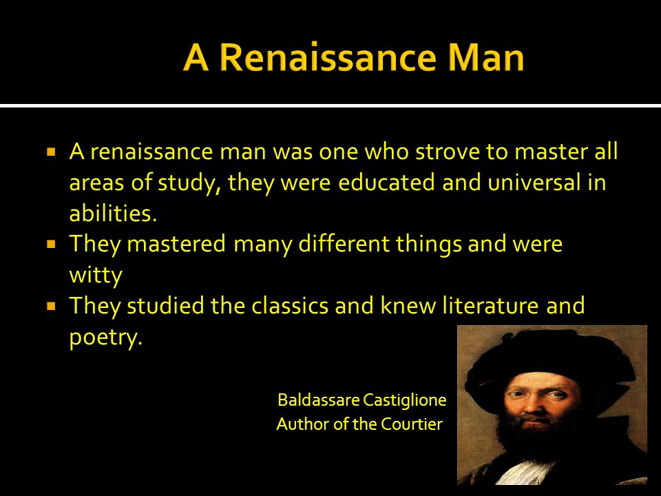 A renaissance man was one who strove to master all areas of study, they were educated and universal in abilities. They mastered many different things