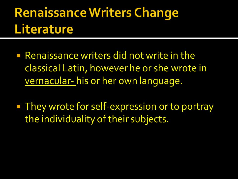 Renaissance writers did not write in the classical Latin, however he or she wrote in vernacular- his or her own language. They wrote for self-expressi
