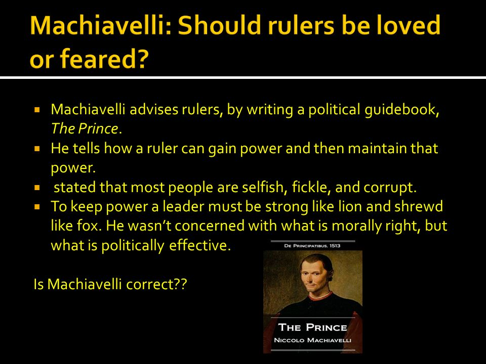 Machiavelli advises rulers, by writing a political guidebook, The Prince. He tells how a ruler can gain power and then maintain that power. stated tha