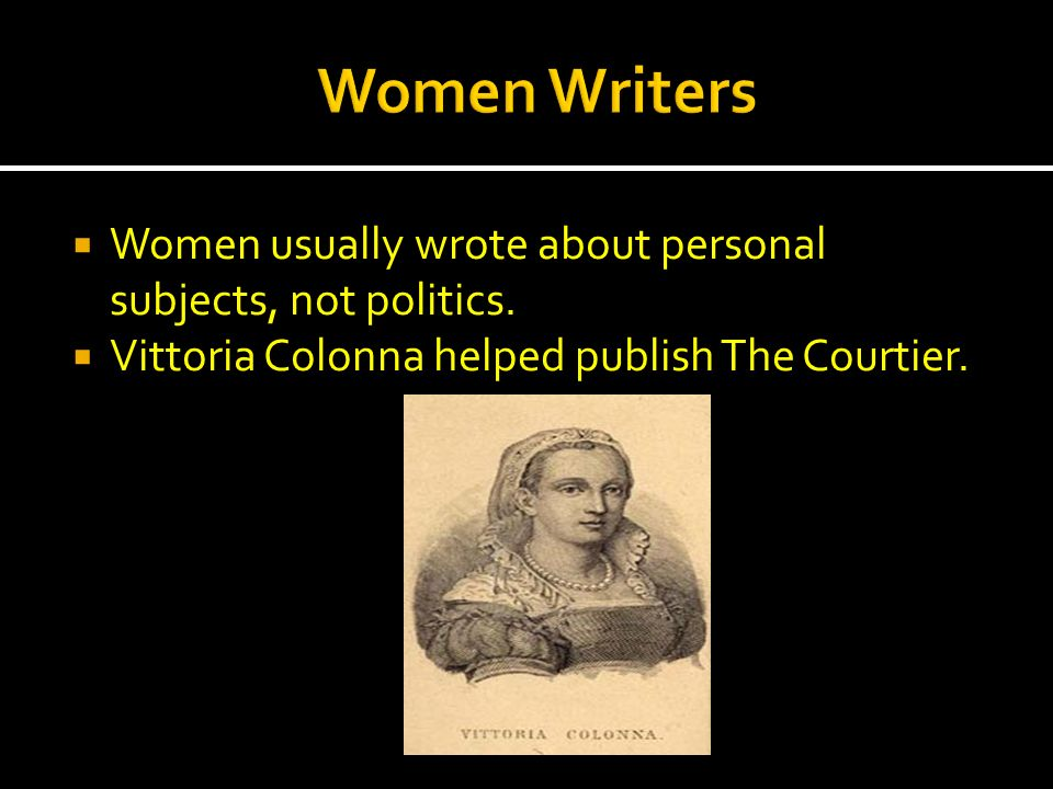 Women usually wrote about personal subjects, not politics. Vittoria Colonna helped publish The Courtier.
