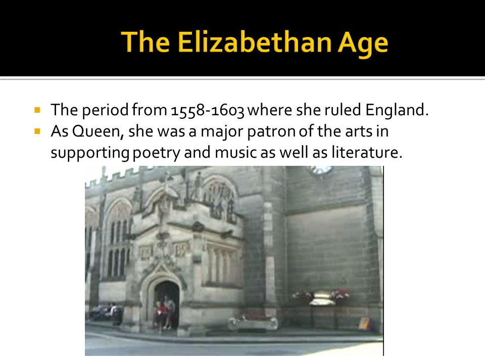 The period from 1558-1603 where she ruled England. As Queen, she was a major patron of the arts in supporting poetry and music as well as literature.