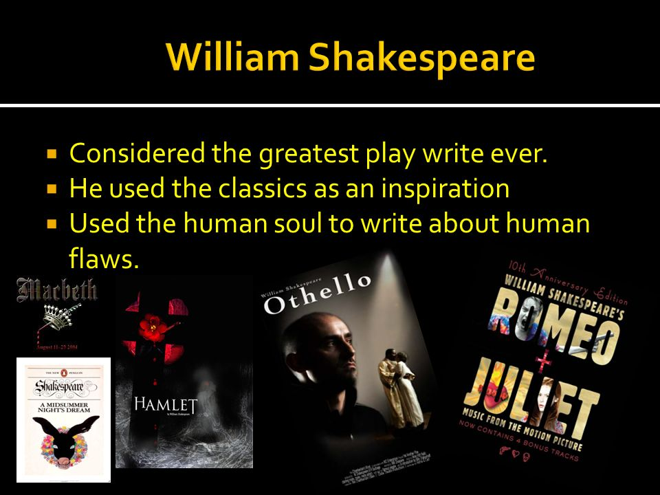 Considered the greatest play write ever. He used the classics as an inspiration Used the human soul to write about human flaws.