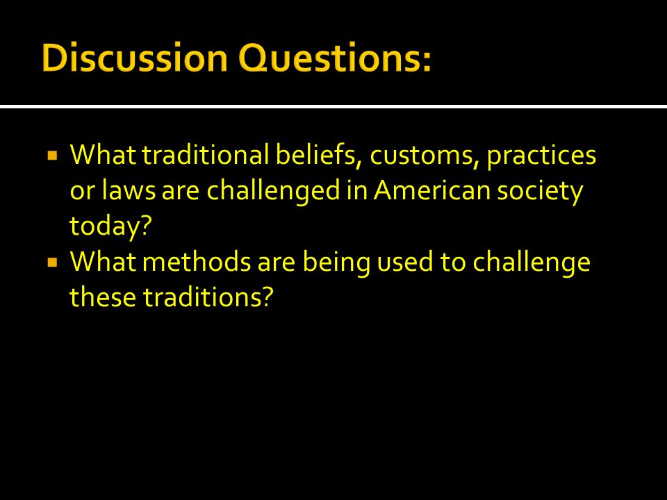 What traditional beliefs, customs, practices or laws are challenged in American society today? What methods are being used to challenge these traditio