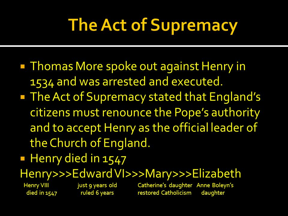 Thomas More spoke out against Henry in 1534 and was arrested and executed. The Act of Supremacy stated that Englands citizens must renounce the Popes