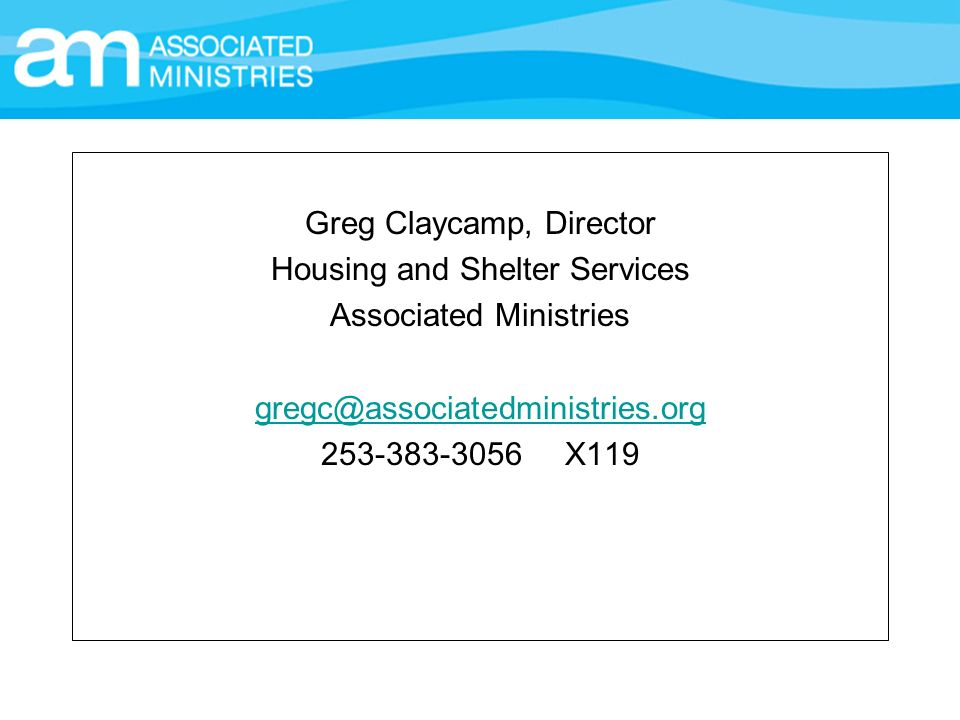 Greg Claycamp, Director Housing and Shelter Services Associated Ministries gregc@associatedministries.org 253-383-3056 X119
