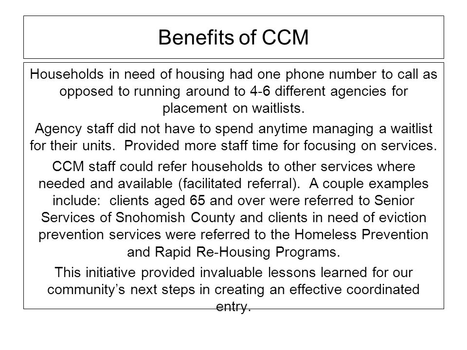 Benefits of CCM Households in need of housing had one phone number to call as opposed to running around to 4-6 different agencies for placement on wai