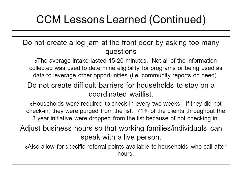 CCM Lessons Learned (Continued) Do not create a log jam at the front door by asking too many questions The average intake lasted 15-20 minutes. Not al