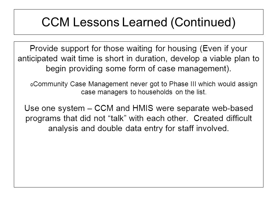 CCM Lessons Learned (Continued) Provide support for those waiting for housing (Even if your anticipated wait time is short in duration, develop a viab