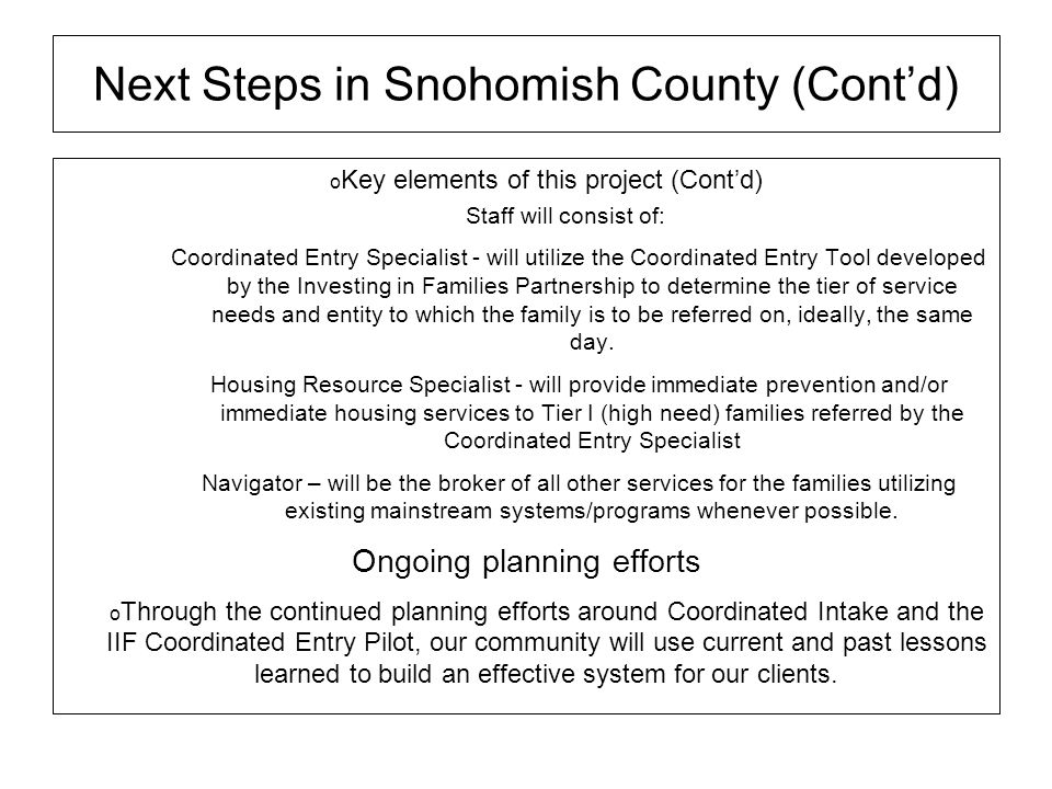 Next Steps in Snohomish County (Contd) Key elements of this project (Contd) Staff will consist of: Coordinated Entry Specialist - will utilize the Coo