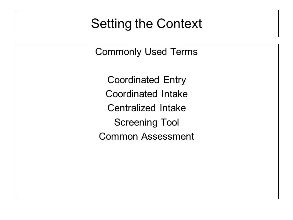 Setting the Context Commonly Used Terms Coordinated Entry Coordinated Intake Centralized Intake Screening Tool Common Assessment
