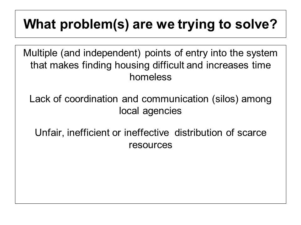 What problem(s) are we trying to solve? Multiple (and independent) points of entry into the system that makes finding housing difficult and increases