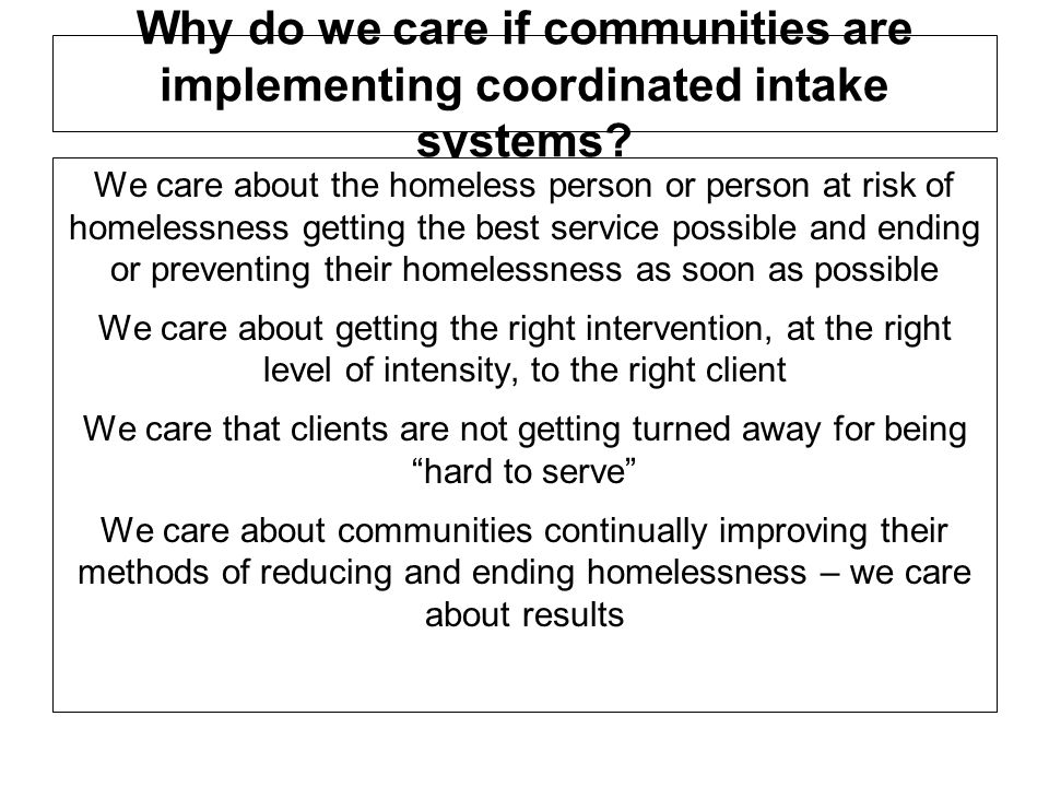 Why do we care if communities are implementing coordinated intake systems? We care about the homeless person or person at risk of homelessness getting