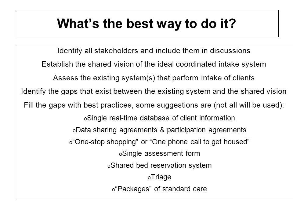 Whats the best way to do it? Identify all stakeholders and include them in discussions Establish the shared vision of the ideal coordinated intake sys