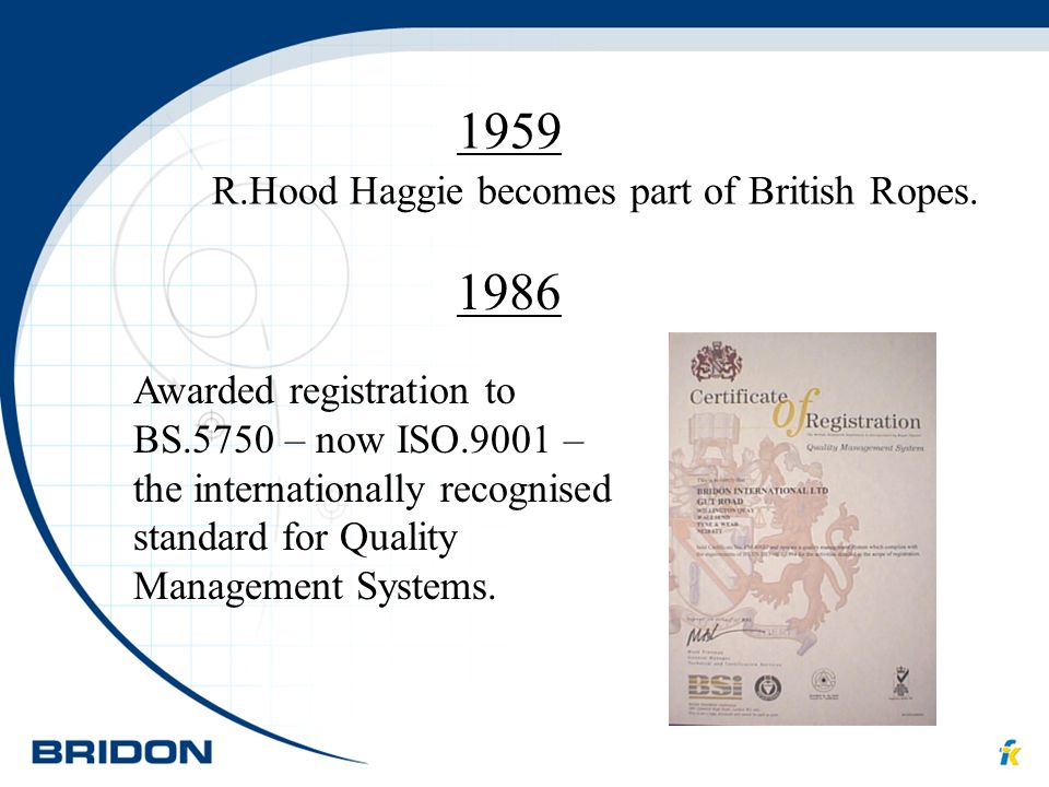 1959 1986 R.Hood Haggie becomes part of British Ropes. Awarded registration to BS.5750 – now ISO.9001 – the internationally recognised standard for Qu