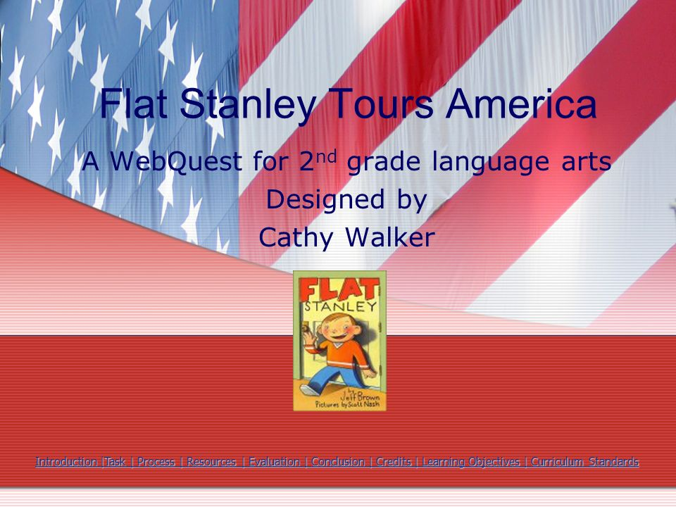 Flat Stanley Tours America A WebQuest for 2 nd grade language arts Designed by Cathy Walker Introduction |Task | Process | Resources | Evaluation | Co