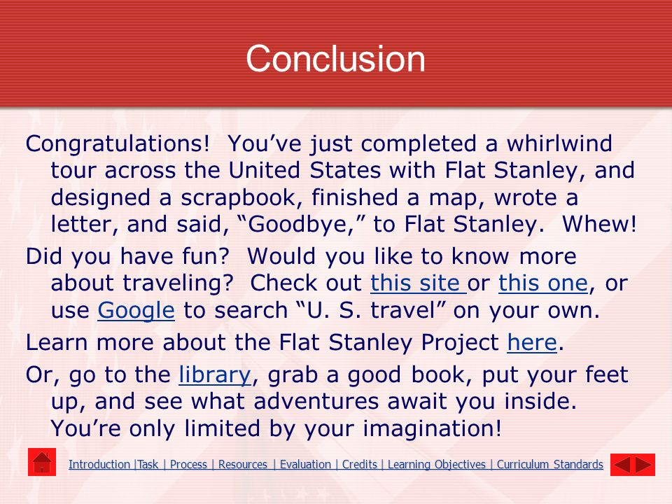 Conclusion Congratulations! Youve just completed a whirlwind tour across the United States with Flat Stanley, and designed a scrapbook, finished a map