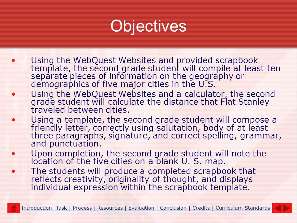 Objectives Using the WebQuest Websites and provided scrapbook template, the second grade student will compile at least ten separate pieces of informat