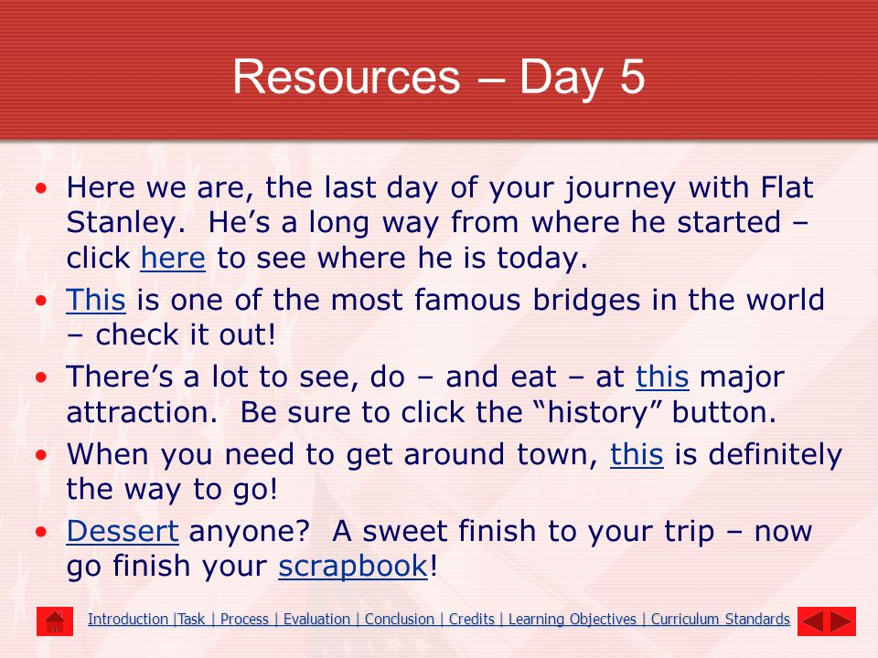 Resources – Day 5 Here we are, the last day of your journey with Flat Stanley. Hes a long way from where he started – click here to see where he is to
