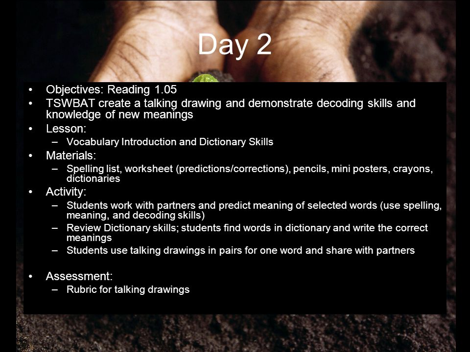 Day 3 Objectives: –Reading 4.03 –Science 2.03 –TSWBAT share written and oral products in a presentation Lesson: –Plant Growth and Writing Materials: overhead visuals, blank notes worksheet, Secret Garden Novels, paper and pencil, materials for props Activity: –Teacher gives direct instruction for concepts of plant growth and soil (use of visuals and verbal emphasis on key words) –Students receive worksheet with key concepts and fill in the blanks that the teacher guides them to complete (keep for future reference) –Students in process of reading Secret Garden by Frances Hodgson Burnett (guided reading/read aloud) At point where Mary is planting her garden After reading the chapter aloud, give students the following prompt- –Share in paragraph form or in a presentation on how Mary got her garden to grow.