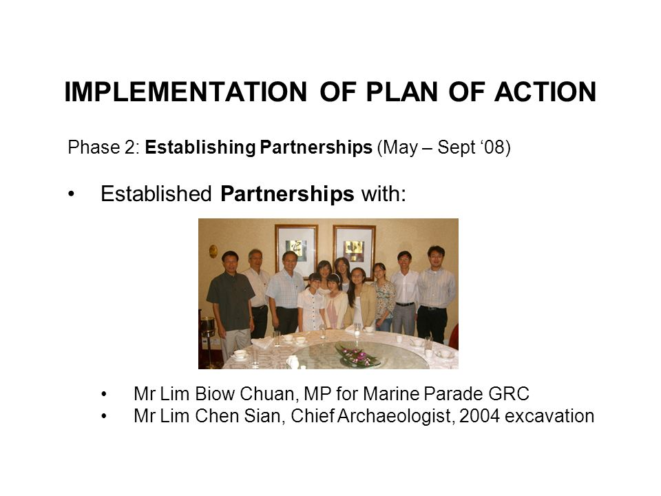 IMPLEMENTATION OF PLAN OF ACTION Phase 2: Establishing Partnerships (May – Sept 08) Established Partnerships with: Mr Lim Biow Chuan, MP for Marine Parade GRC Mr Lim Chen Sian, Chief Archaeologist, 2004 excavation