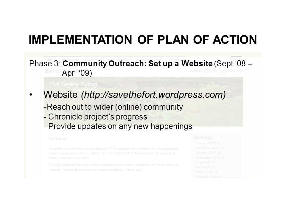 IMPLEMENTATION OF PLAN OF ACTION Phase 3: Community Outreach: Set up a Website (Sept 08 – Apr 09) Website (http://savethefort.wordpress.com) - Reach out to wider (online) community - Chronicle projects progress - Provide updates on any new happenings