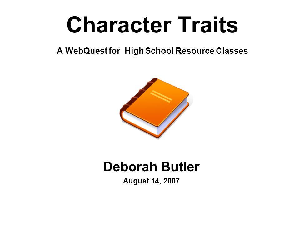 Character Traits A WebQuest for High School Resource Classes Deborah Butler August 14, 2007