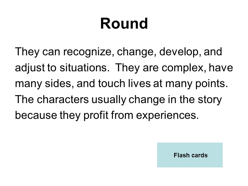 Round They can recognize, change, develop, and adjust to situations. They are complex, have many sides, and touch lives at many points. The characters