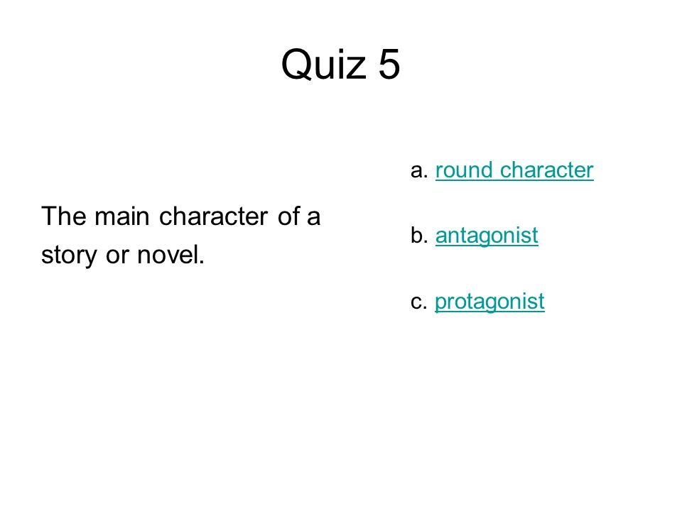 The main character of a story or novel. a. round characterround character b. antagonistantagonist c. protagonistprotagonist
