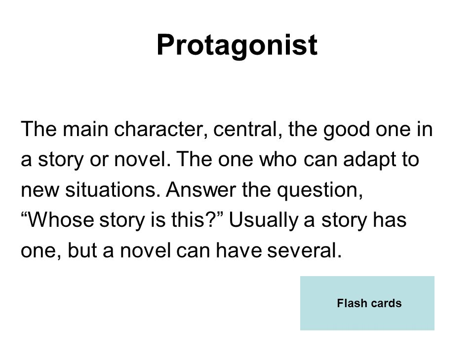 Protagonist The main character, central, the good one in a story or novel. The one who can adapt to new situations. Answer the question, Whose story i