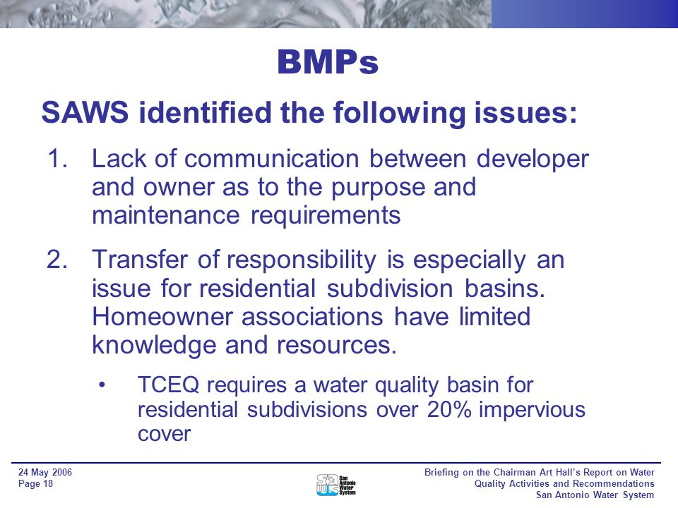 Briefing on the Chairman Art Halls Report on Water Quality Activities and Recommendations San Antonio Water System 24 May 2006 Page 17 Best Management Practices (BMPs) BMPs can be structural or non-structural protective measures, but the main focus was on the water quality basins SAWS has identified over 350 water quality basins on the Edwards Recharge and Contributing Zones within Bexar County In 2002, SAWS implemented a program to bring these basins into compliance.