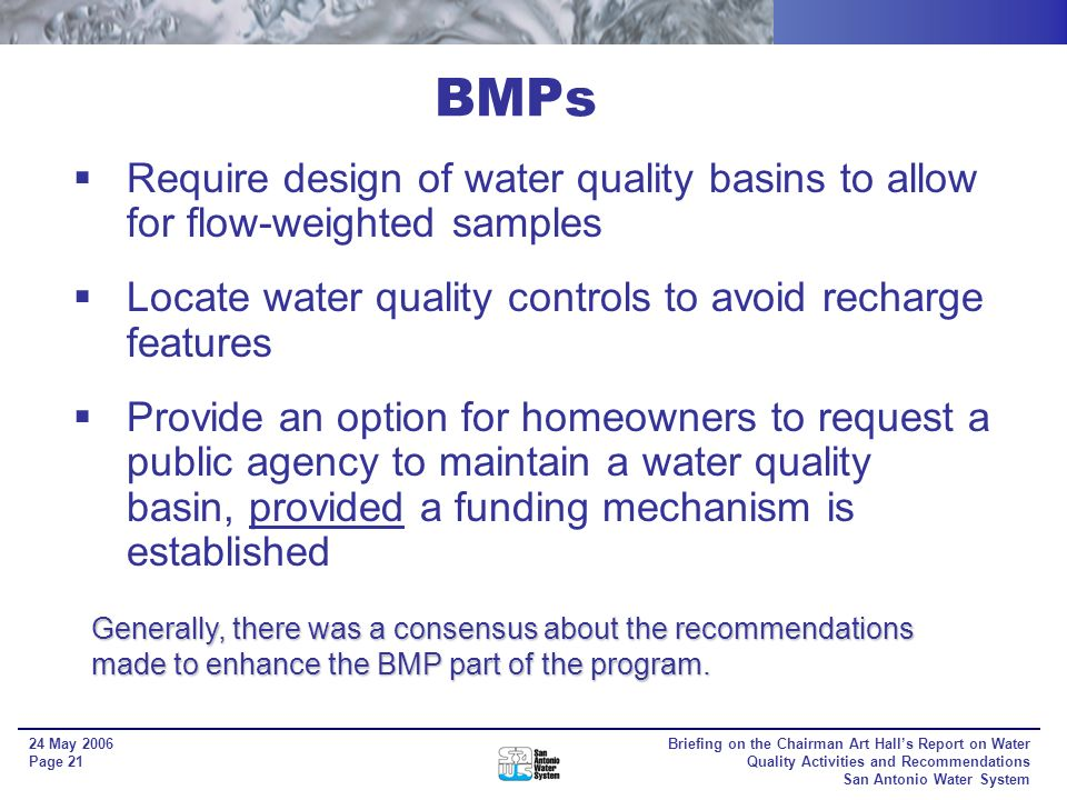 Briefing on the Chairman Art Halls Report on Water Quality Activities and Recommendations San Antonio Water System 24 May 2006 Page 20 Require a permitting process to track basins and their maintenance Amend Aquifer Water Quality Ordinance to require at a minimum what the TCEQ requires Require to the extent possible a combination of BMPs (in-line treatment) to enhance treatment Recommendations considered: BMPs