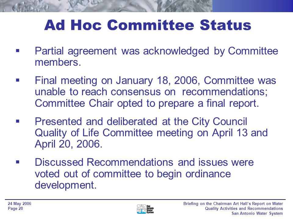 Briefing on the Chairman Art Halls Report on Water Quality Activities and Recommendations San Antonio Water System 24 May 2006 Page 27 Mitigation Art Halls Quality of Life Committee recommended that impervious cover mitigation options be developed and provided to City Council with a recommendation Allows increases in impervious cover on project through land conservation in another area Factors: - Sensitivity - Management - Proximity - Large Tract vs Small Tracts