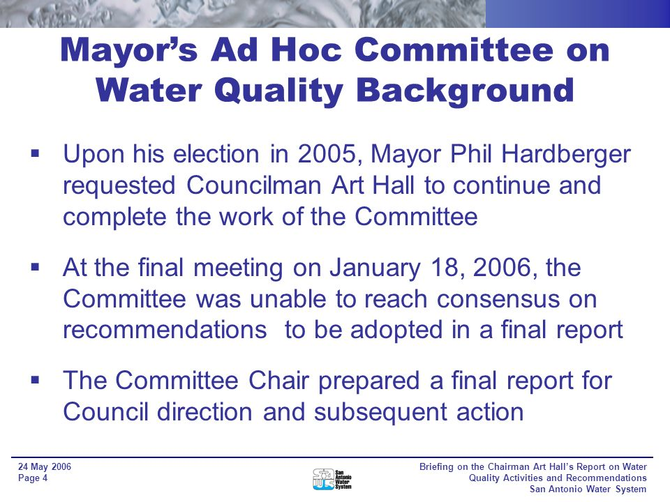 Briefing on the Chairman Art Halls Report on Water Quality Activities and Recommendations San Antonio Water System 24 May 2006 Page 3 Mayors Ad Hoc Committee on Water Quality Background Topics included: - Hydrology and geology of the Edwards Aquifer - Applicable water quality programs, rules and regulations; federal, state, and local - Hydrologically connected river basins (Nueces, San Antonio, and Guadalupe) - Recommendations In July 2004, the Committee transitioned from its review phase into deliberating potential recommendations