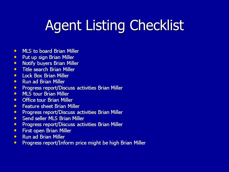 Agent Listing Checklist MLS to board Brian Miller MLS to board Brian Miller Put up sign Brian Miller Put up sign Brian Miller Notify buyers Brian Miller Notify buyers Brian Miller Title search Brian Miller Title search Brian Miller Lock Box Brian Miller Lock Box Brian Miller Run ad Brian Miller Run ad Brian Miller Progress report/Discuss activities Brian Miller Progress report/Discuss activities Brian Miller MLS tour Brian Miller MLS tour Brian Miller Office tour Brian Miller Office tour Brian Miller Feature sheet Brian Miller Feature sheet Brian Miller Progress report/Discuss activities Brian Miller Progress report/Discuss activities Brian Miller Send seller MLS Brian Miller Send seller MLS Brian Miller Progress report/Discuss activities Brian Miller Progress report/Discuss activities Brian Miller First open Brian Miller First open Brian Miller Run ad Brian Miller Run ad Brian Miller Progress report/Inform price might be high Brian Miller Progress report/Inform price might be high Brian Miller